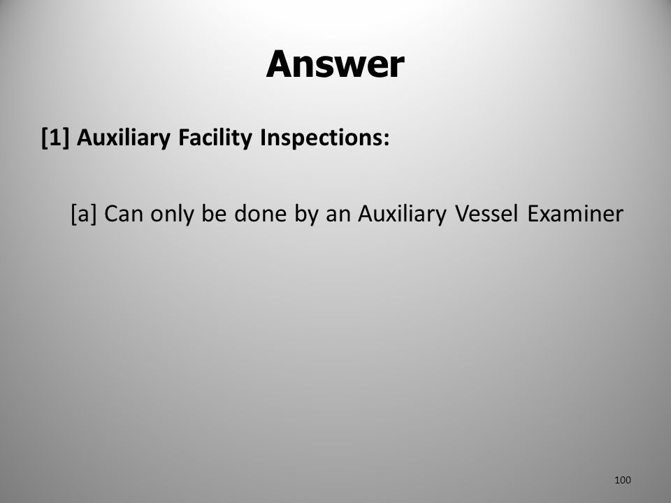 Answer [1] Auxiliary Facility Inspections: [a] Can only be done by an Auxiliary Vessel Examiner
